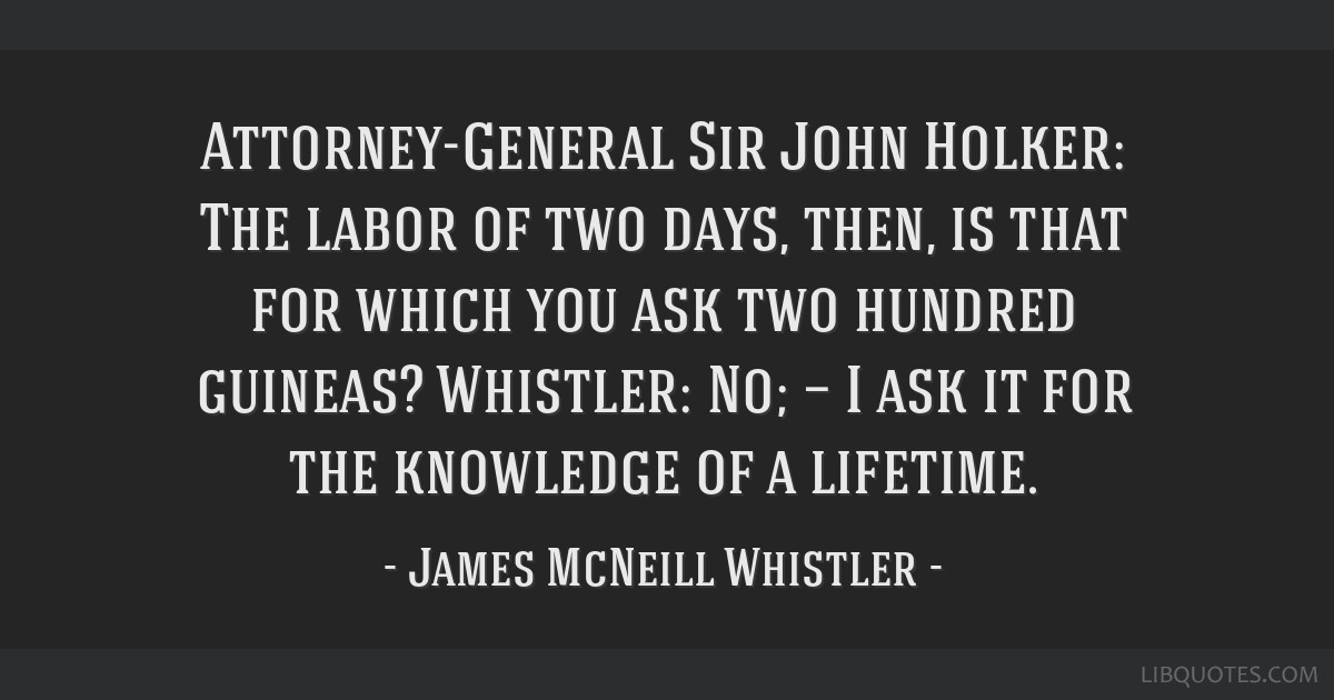Attorney-General Sir John Holker: The labor of two days, then, is that for which you ask two hundred guineas? Whistler: No; — I ask it for the...