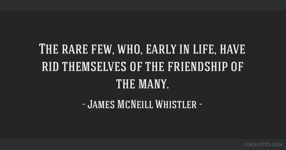 The rare few, who, early in life, have rid themselves of the friendship of the many.