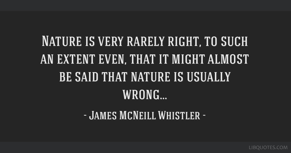 Nature is very rarely right, to such an extent even, that it might almost be said that nature is usually wrong...