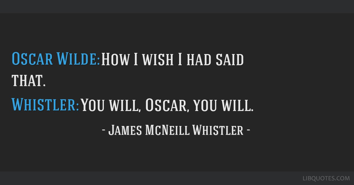 Oscar Wilde: How I wish I had said that. Whistler: You will, Oscar, you will.