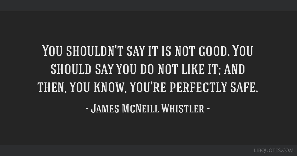 You shouldn't say it is not good. You should say you do not like it; and then, you know, you're perfectly safe.