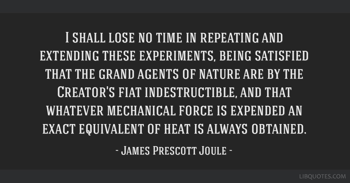 I shall lose no time in repeating and extending these experiments, being satisfied that the grand agents of nature are by the Creator's fiat...
