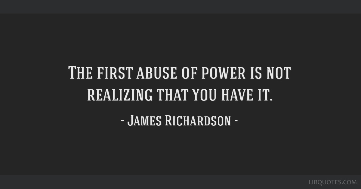 The first abuse of power is not realizing that you have it.