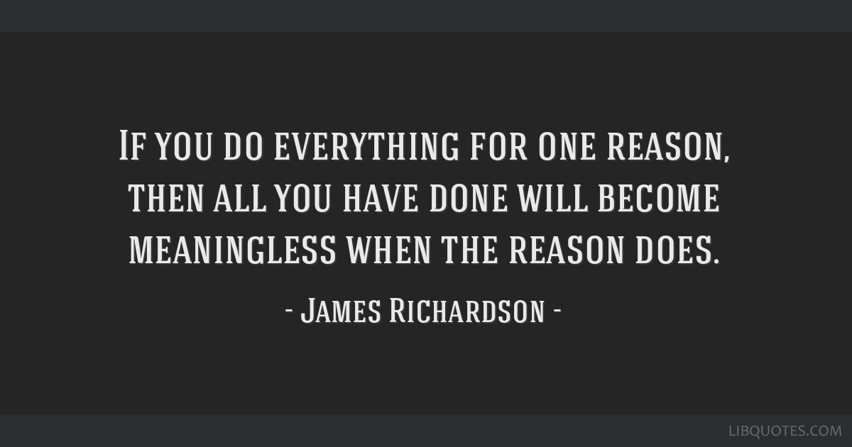 If you do everything for one reason, then all you have done will become meaningless when the reason does.