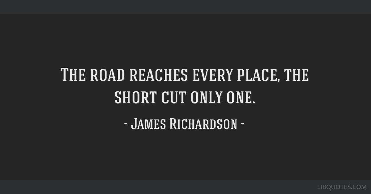 The road reaches every place, the short cut only one.