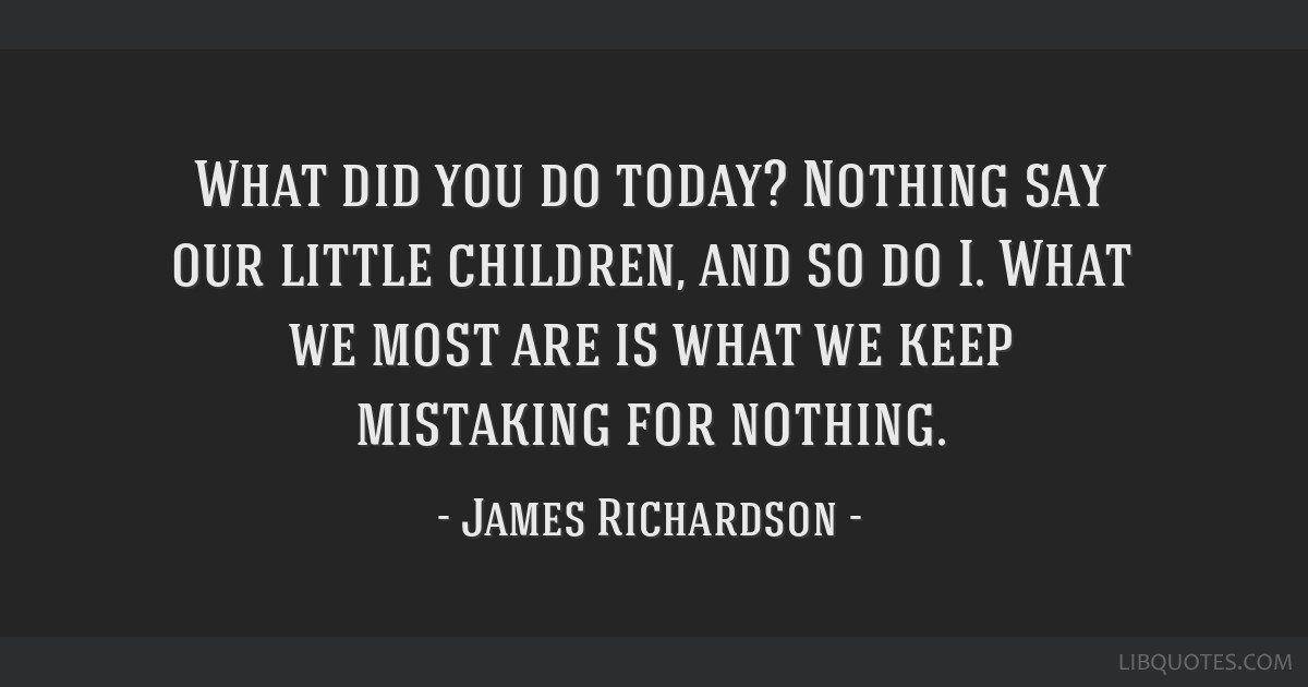 What did you do today? Nothing say our little children, and so do I. What we most are is what we keep mistaking for nothing.