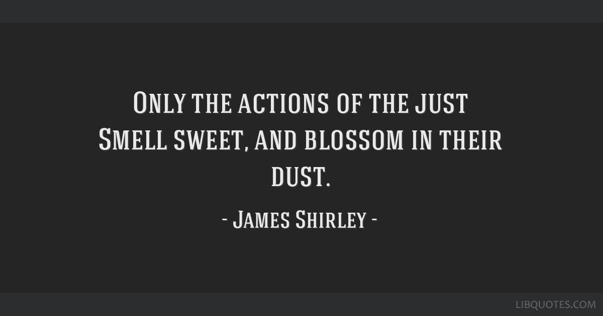 Only the actions of the just Smell sweet, and blossom in their dust.