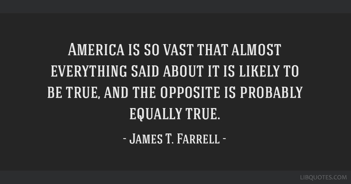 America is so vast that almost everything said about it is likely to be true, and the opposite is probably equally true.