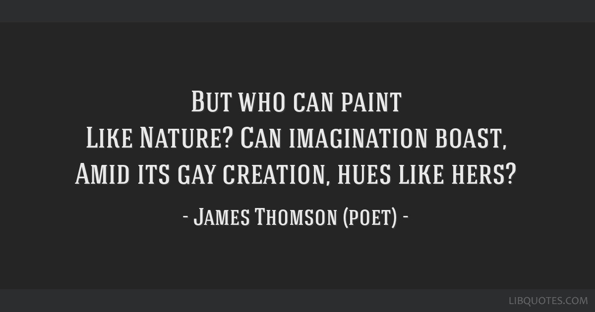 But who can paint Like Nature? Can imagination boast, Amid its gay creation, hues like hers?