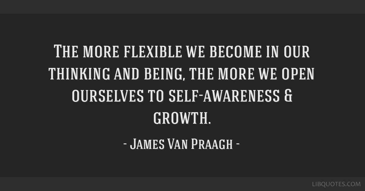 The More Flexible We Become In Our Thinking And Being The More We