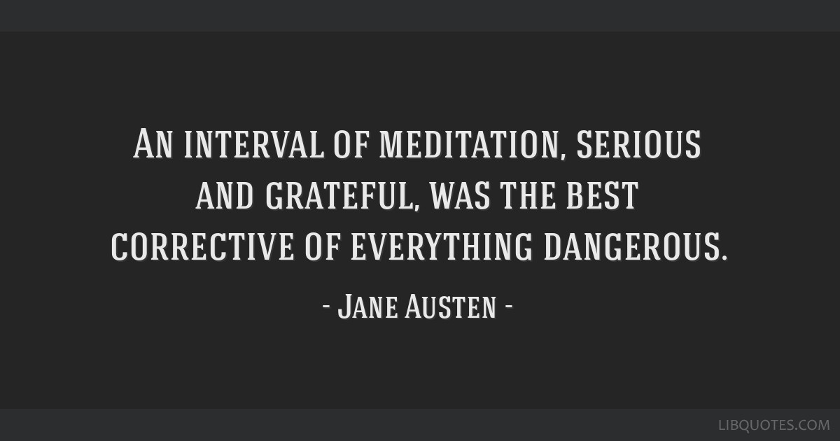 An interval of meditation, serious and grateful, was the best corrective of everything dangerous.