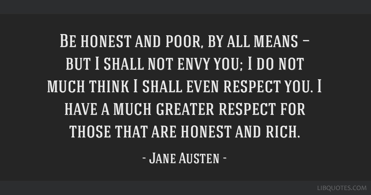 Be honest and poor, by all means — but I shall not envy you; I do not much think I shall even respect you. I have a much greater respect for those...