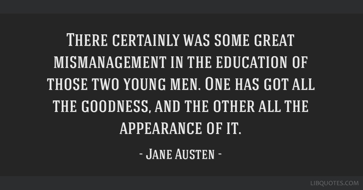 There certainly was some great mismanagement in the education of those two young men. One has got all the goodness, and the other all the appearance...