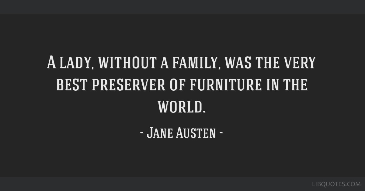 A lady, without a family, was the very best preserver of furniture in the world.