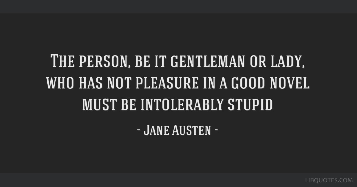 The person, be it gentleman or lady, who has not pleasure in a good novel must be intolerably stupid