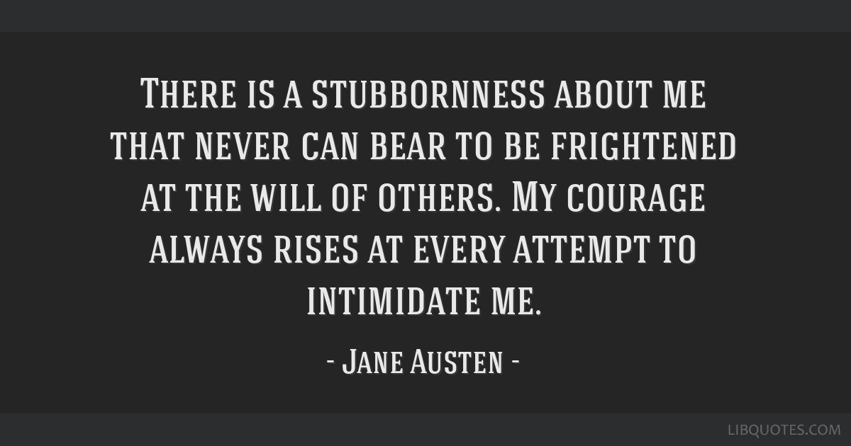 There is a stubbornness about me that never can bear to be frightened at the will of others. My courage always rises at every attempt to intimidate...