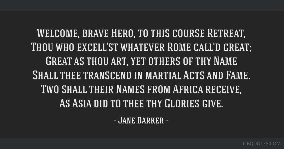 Welcome, brave Hero, to this course Retreat, Thou who excell'st whatever Rome call'd great; Great as thou art, yet others of thy Name Shall thee...