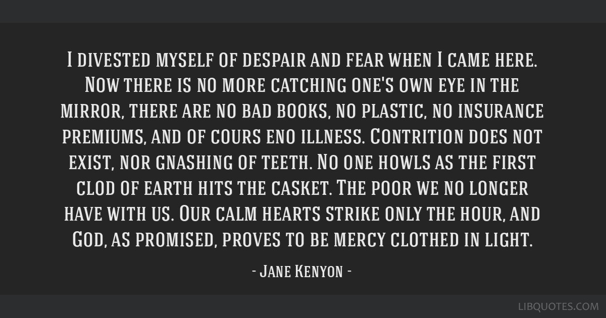 I divested myself of despair and fear when I came here. Now there is no more catching one's own eye in the mirror, there are no bad books, no...