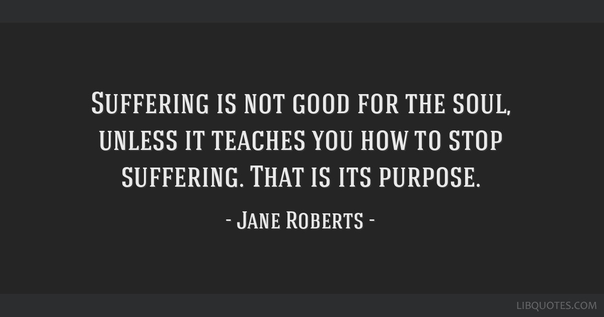 Suffering is not good for the soul, unless it teaches you how to stop suffering. That is its purpose.