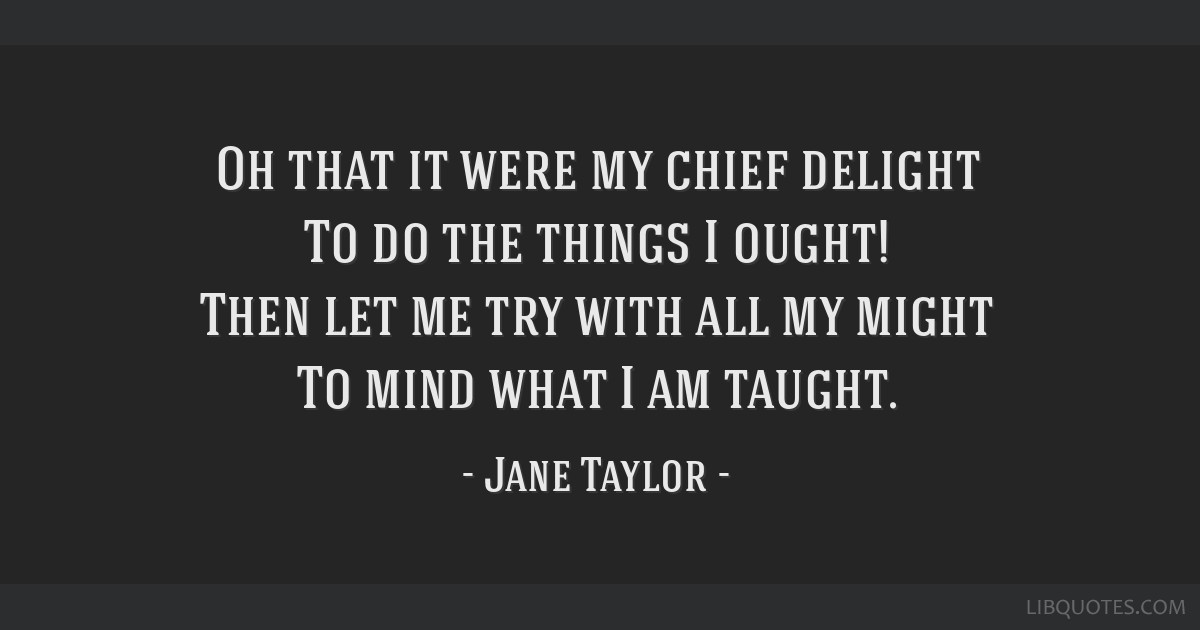 Oh that it were my chief delight To do the things I ought! Then let me try with all my might To mind what I am taught.