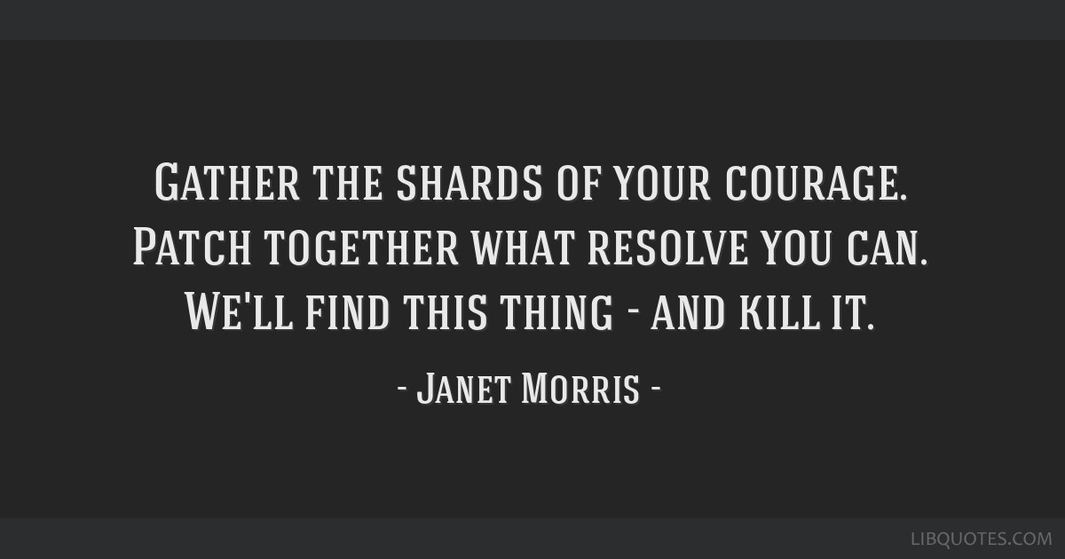 Gather the shards of your courage. Patch together what resolve you can. We'll find this thing - and kill it.