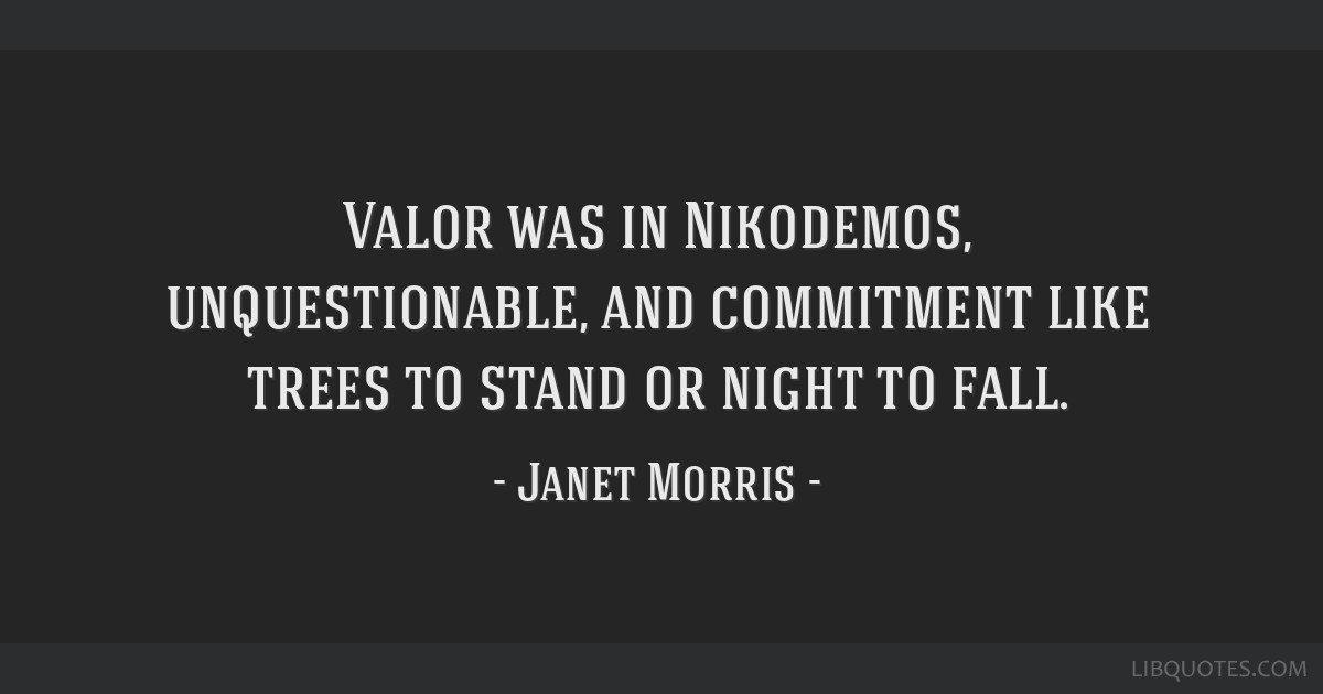 Valor was in Nikodemos, unquestionable, and commitment like trees to stand or night to fall.