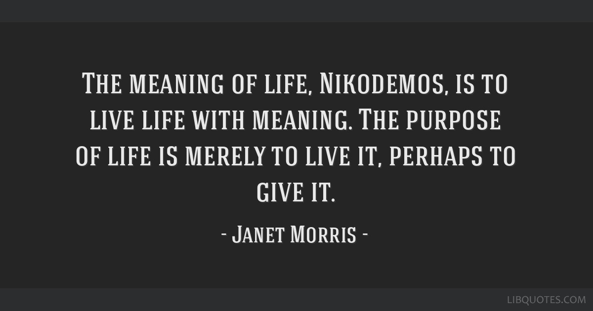 The meaning of life, Nikodemos, is to live life with meaning. The purpose of life is merely to live it, perhaps to give it.