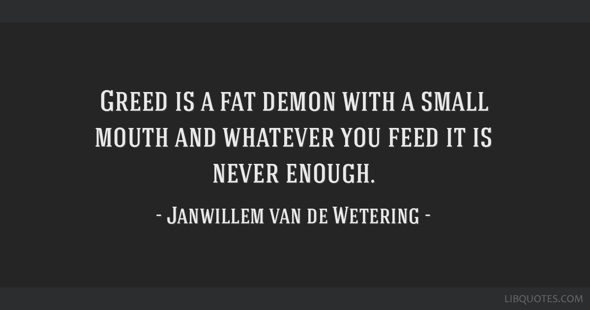 Greed Is A Fat Demon With A Small Mouth And Whatever You