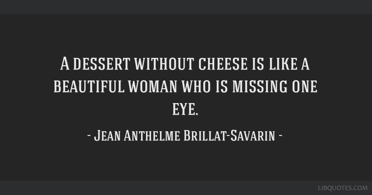 A dessert without cheese is like a beautiful woman who is missing one eye.
