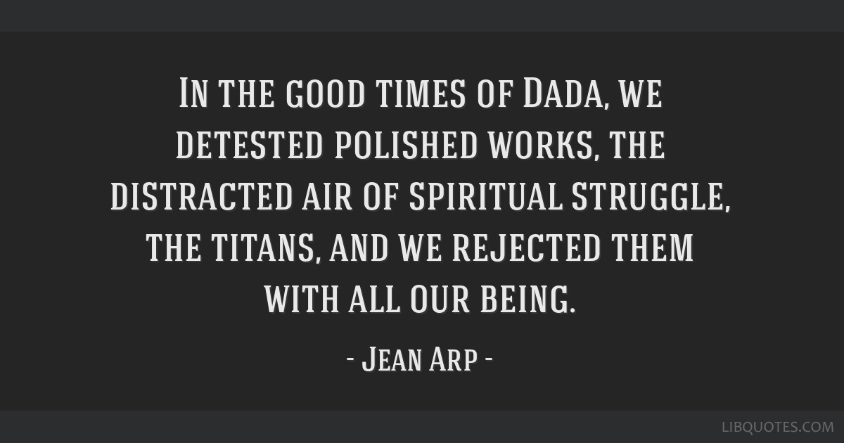 In the good times of Dada, we detested polished works, the distracted air of spiritual struggle, the titans, and we rejected them with all our being.