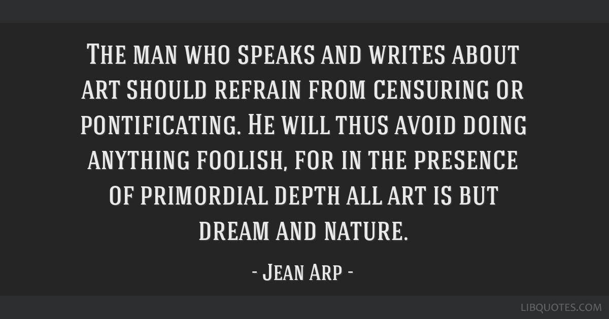 The man who speaks and writes about art should refrain from censuring or pontificating. He will thus avoid doing anything foolish, for in the...