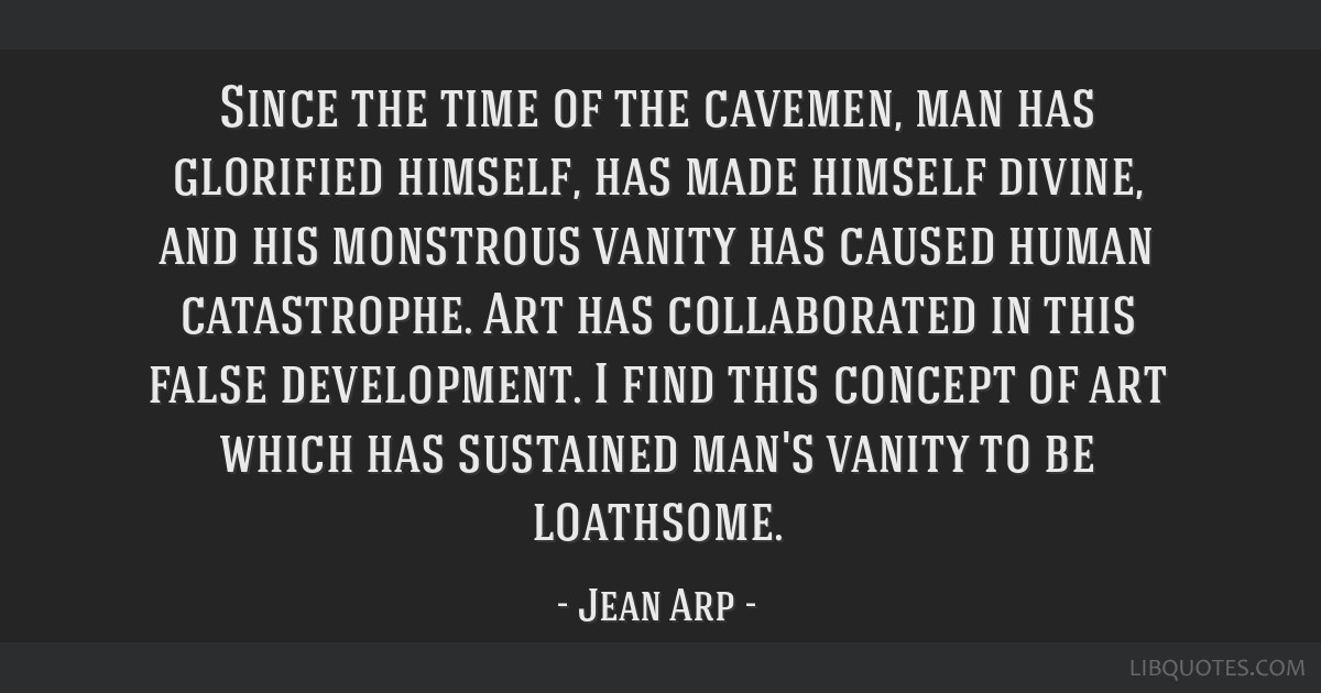 Since the time of the cavemen, man has glorified himself, has made himself divine, and his monstrous vanity has caused human catastrophe. Art has...