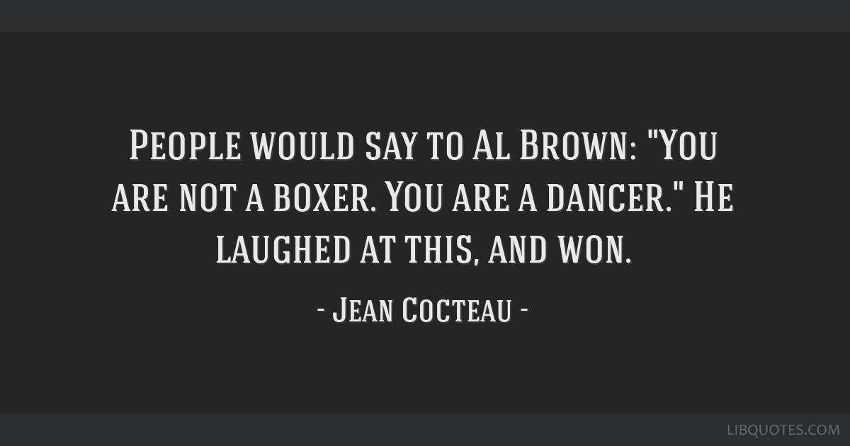 People would say to Al Brown: You are not a boxer. You are a dancer. He laughed at this, and won.