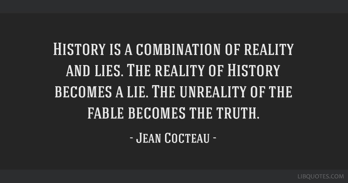 History is a combination of reality and lies. The reality of History becomes a lie. The unreality of the fable becomes the truth.