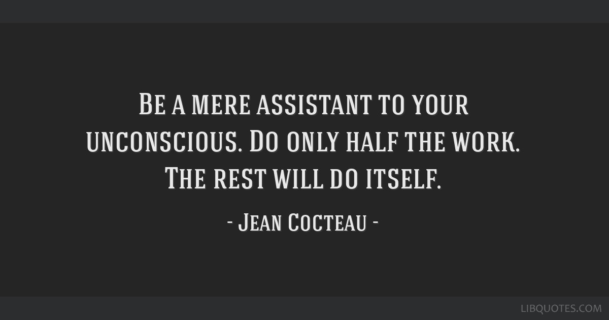 Be a mere assistant to your unconscious. Do only half the work. The rest will do itself.