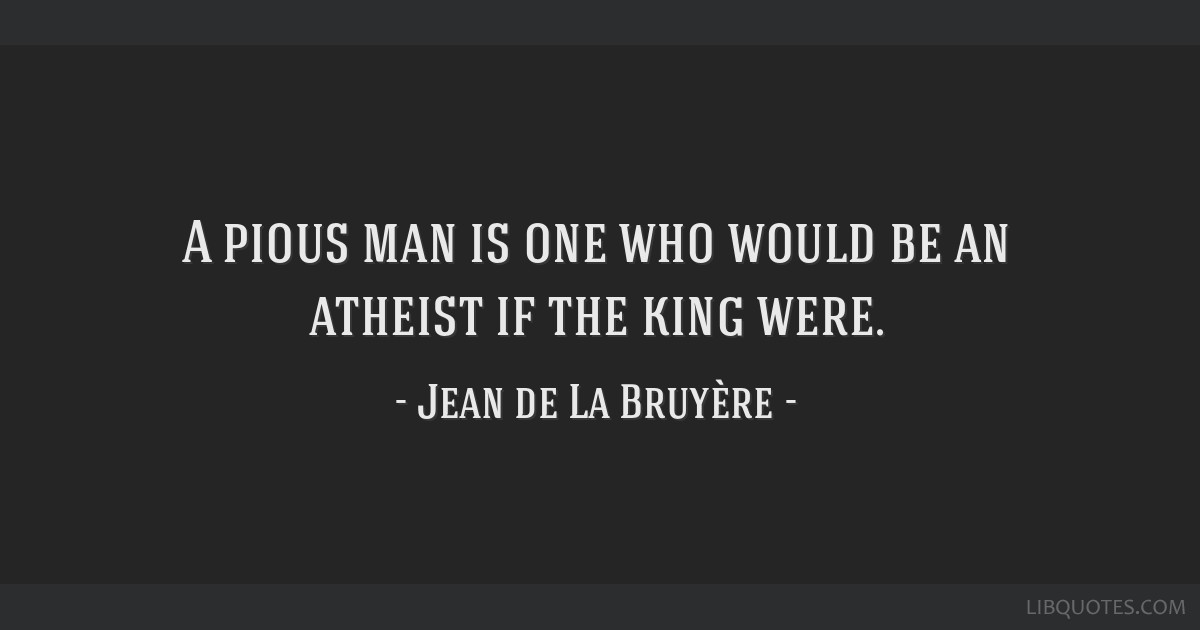 A pious man is one who would be an atheist if the king were.