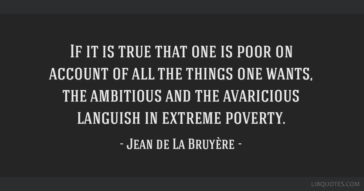 If it is true that one is poor on account of all the things one wants, the ambitious and the avaricious languish in extreme poverty.