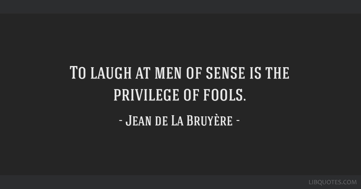 To laugh at men of sense is the privilege of fools.