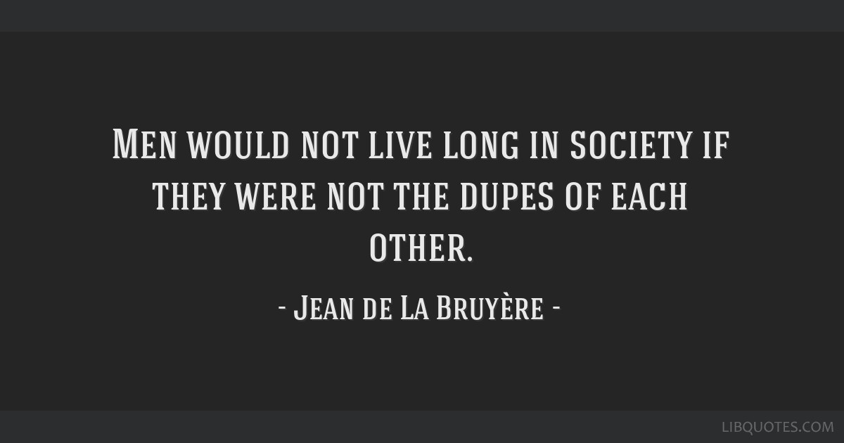Men would not live long in society if they were not the dupes of each other.