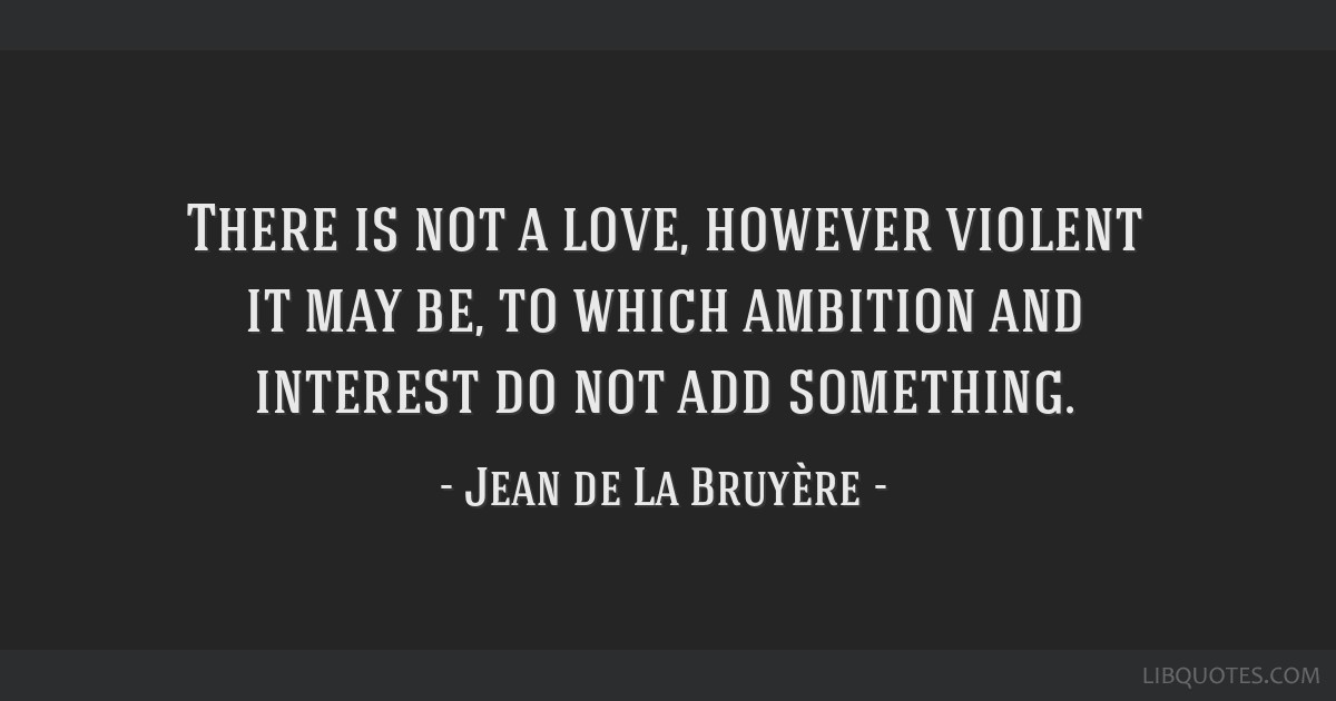 There is not a love, however violent it may be, to which ambition and interest do not add something.