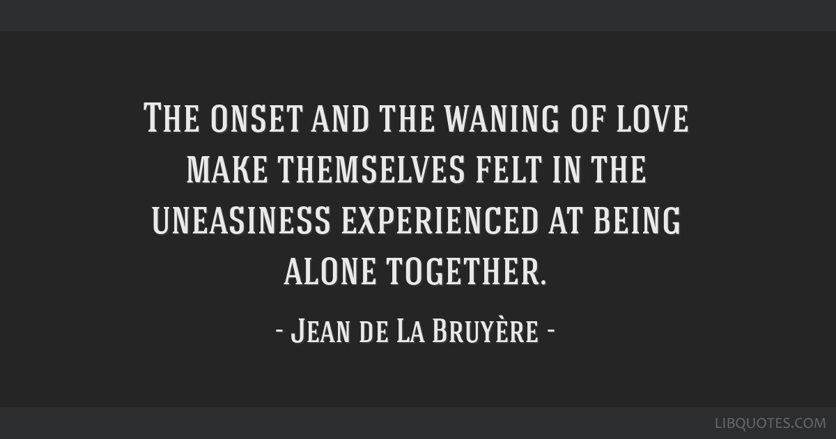 The onset and the waning of love make themselves felt in the uneasiness experienced at being alone together.