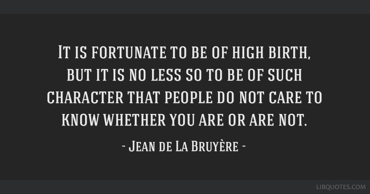 It is fortunate to be of high birth, but it is no less so to be of such character that people do not care to know whether you are or are not.