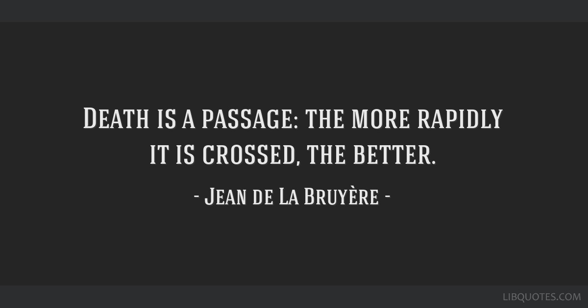 Death is a passage: the more rapidly it is crossed, the better.