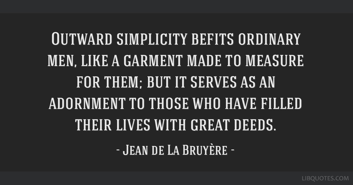 Outward simplicity befits ordinary men, like a garment made to measure for them; but it serves as an adornment to those who have filled their lives...