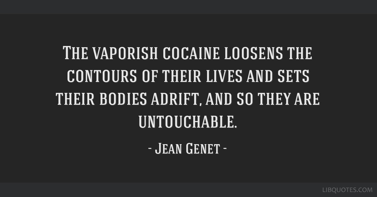 The vaporish cocaine loosens the contours of their lives and sets their bodies adrift, and so they are untouchable.