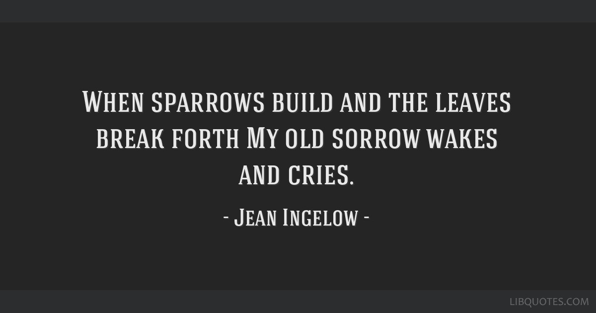 When sparrows build and the leaves break forth My old sorrow wakes and cries.