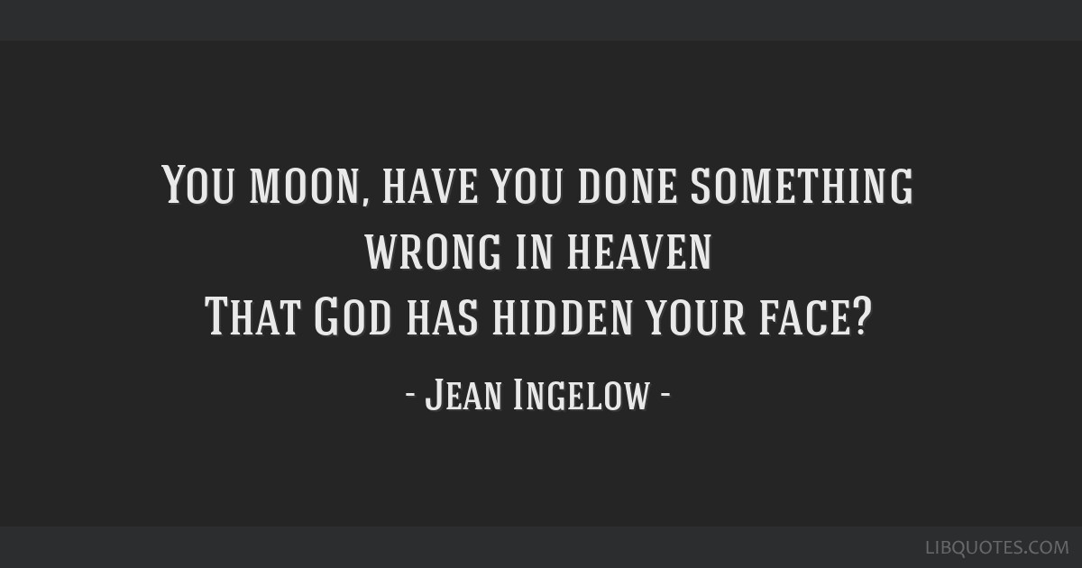 You moon, have you done something wrong in heaven That God has hidden your face?