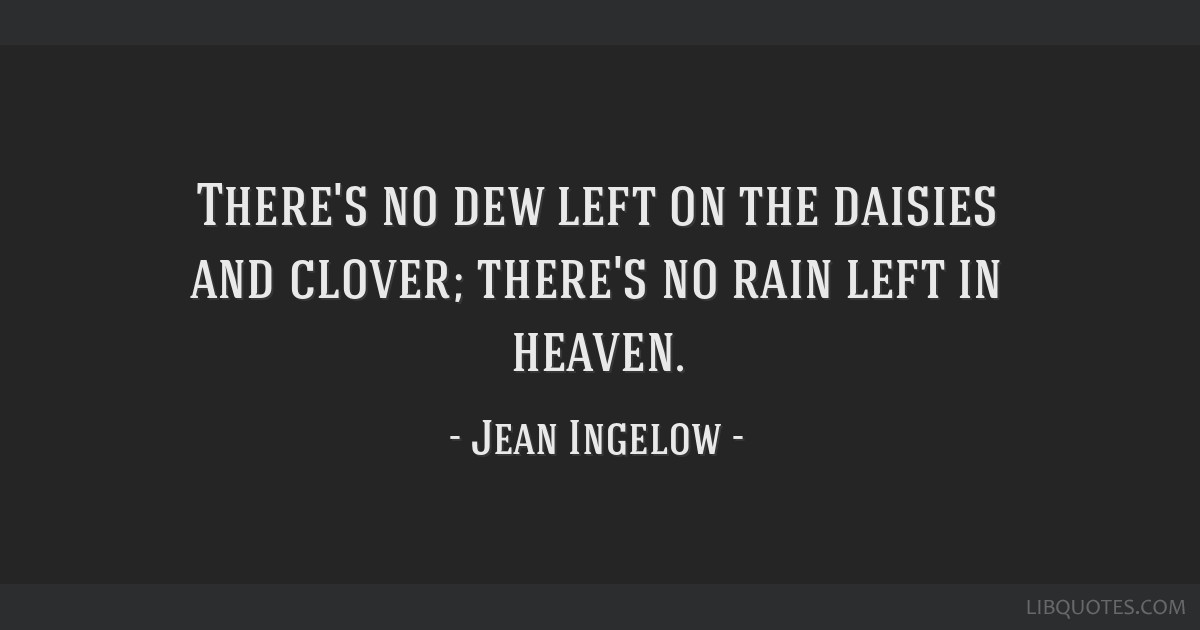 There's no dew left on the daisies and clover; there's no rain left in heaven.