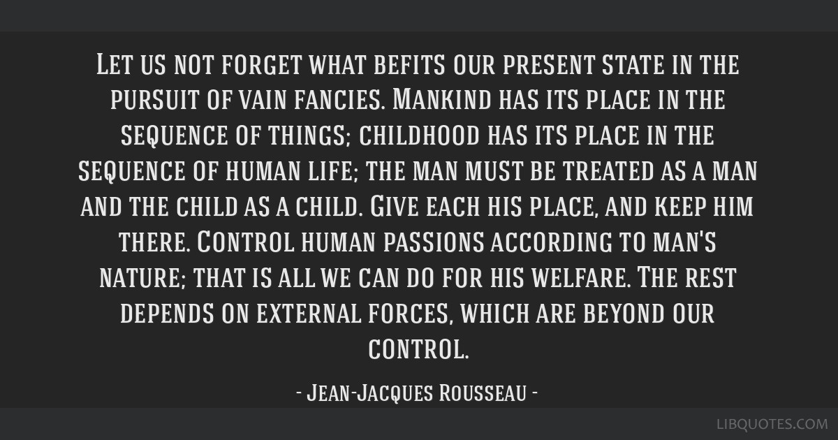 Let us not forget what befits our present state in the pursuit of vain fancies. Mankind has its place in the sequence of things; childhood has its...