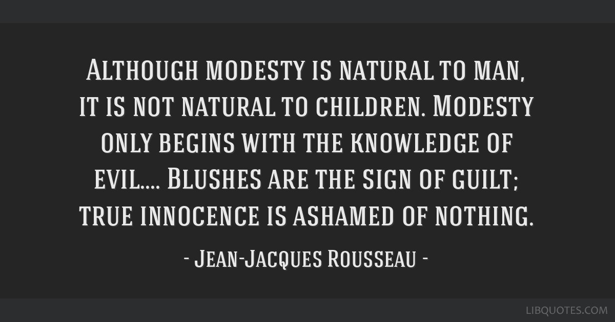 Although modesty is natural to man, it is not natural to children. Modesty only begins with the knowledge of evil.... Blushes are the sign of guilt;...